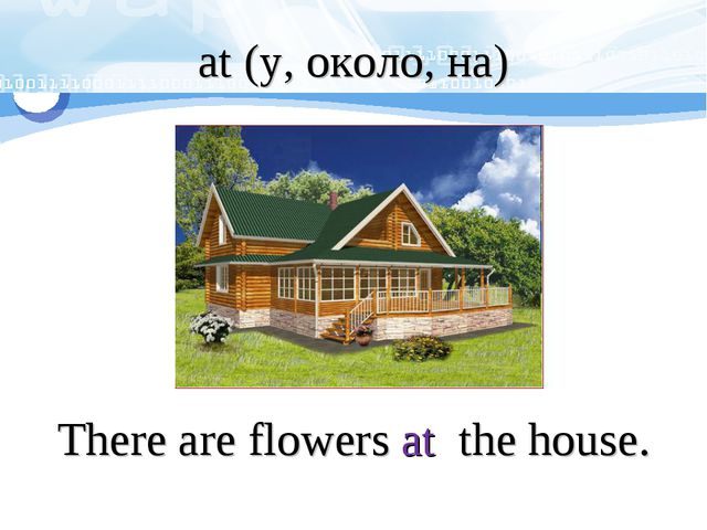 at (у, около, на) There are flowers at the house.