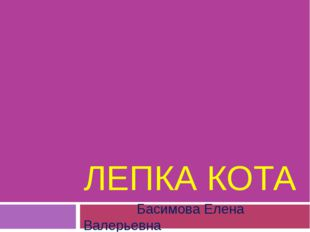 ЛЕПКА КОТА Басимова Елена Валерьевна