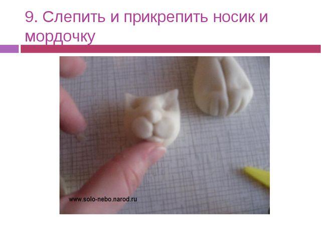 9. Слепить и прикрепить носик и мордочку