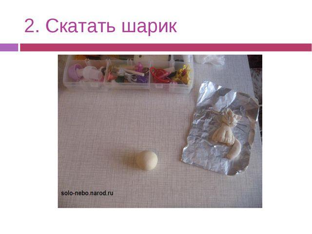 2. Скатать шарик