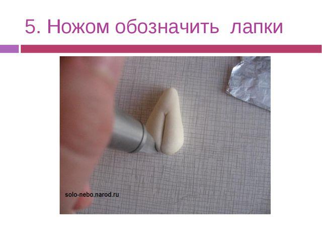 5. Ножом обозначить лапки