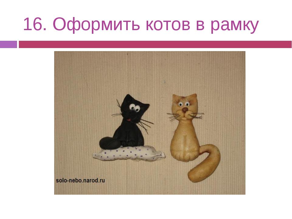 16. Оформить котов в рамку