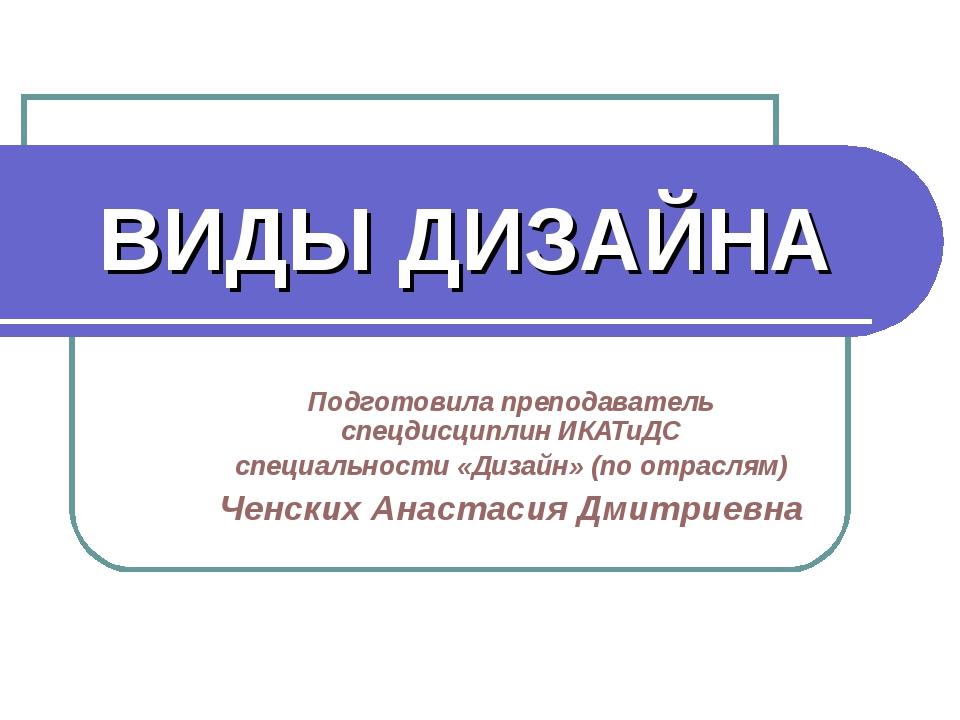 ВИДЫ ДИЗАЙНА Подготовила преподаватель спецдисциплин ИКАТиДС специальности «Д...