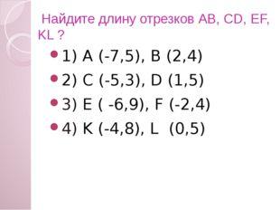 Найдите длину отрезков АВ, CD, EF, KL ? 1) А (-7,5), В (2,4) 2) C (-5,3), D