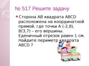 № 517 Решите задачу Сторона АВ квадрата ABCD расположена на координатной прям