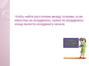 Чтобы найти расстояние между точками, если известны их координаты, нужно из