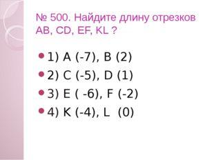 № 500. Найдите длину отрезков АВ, CD, EF, KL ? 1) А (-7), В (2) 2) C (-5), D