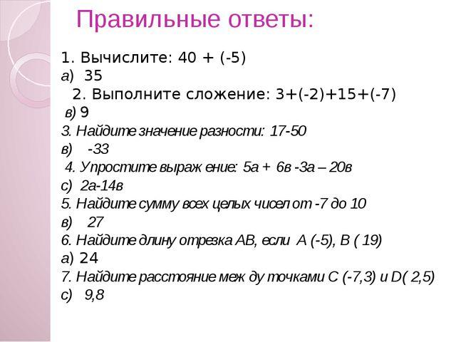 Правильные ответы:   1. Вычислите: 40 + (-5) а) 35 2. Выполните сложение: 3...