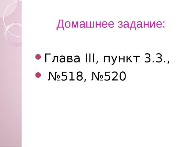Домашнее задание: Глава ІІІ, пункт 3.3., №518, №520
