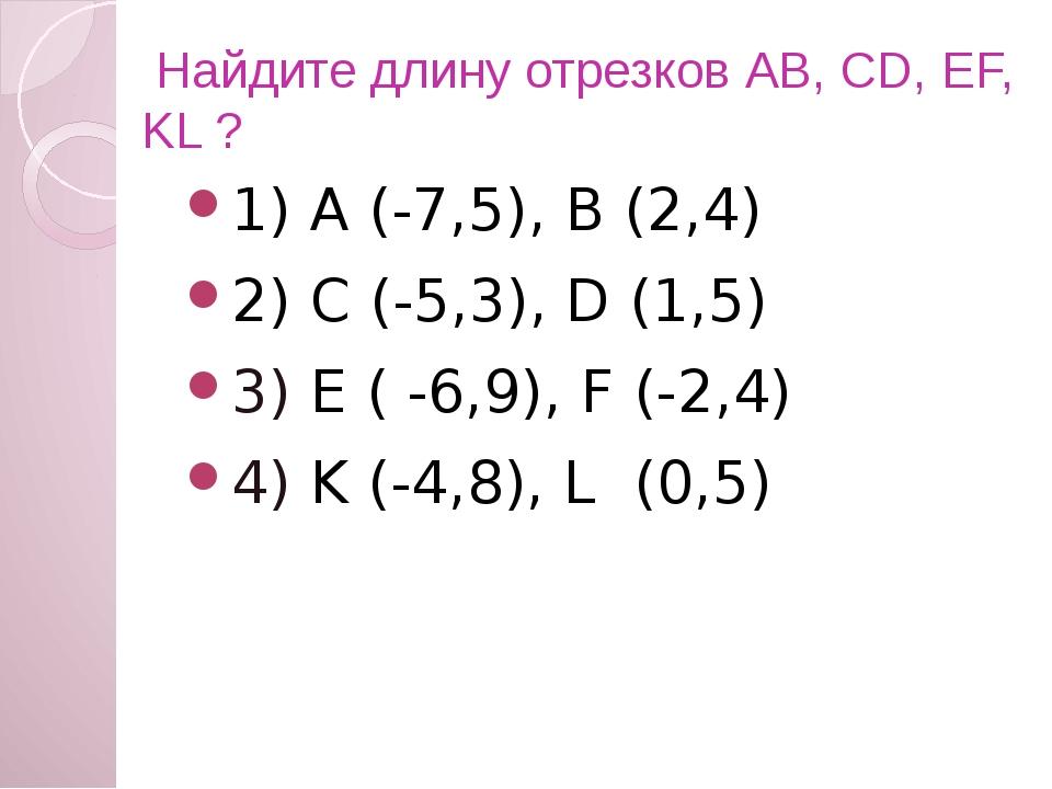 Найдите длину отрезков АВ, CD, EF, KL ? 1) А (-7,5), В (2,4) 2) C (-5,3), D...
