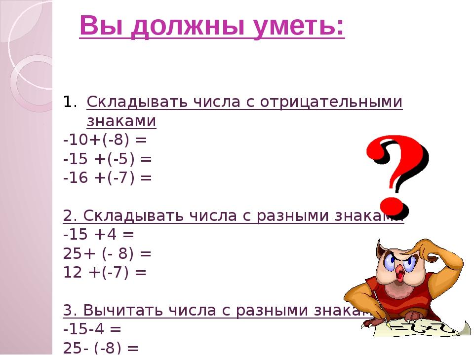 Вы должны уметь: Складывать числа с отрицательными знаками -10+(-8) = -15 +(-...