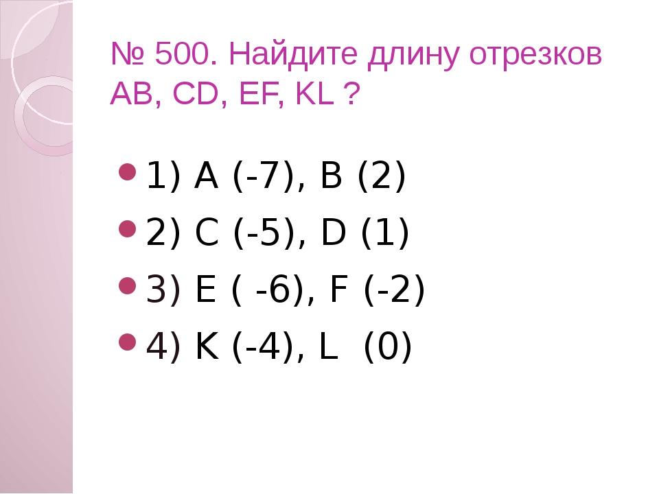№ 500. Найдите длину отрезков АВ, CD, EF, KL ? 1) А (-7), В (2) 2) C (-5), D...