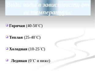 Виды воды в зависимости от ее температуры: Горячая (40-50˚С) Теплая (25-40˚С)