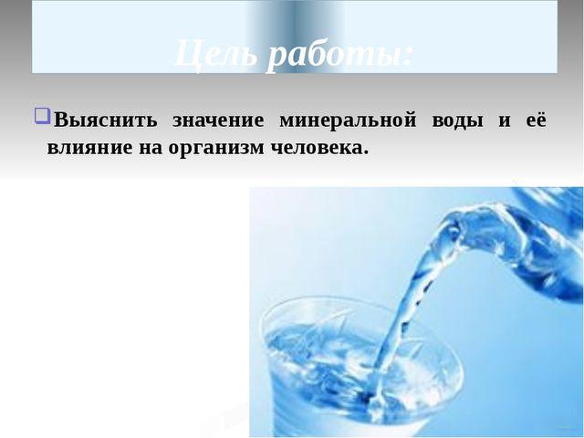 Цель работы: Выяснить значение минеральной воды и её влияние на организм чело...