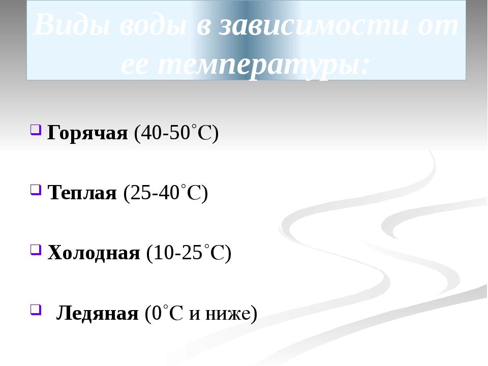 Виды воды в зависимости от ее температуры: Горячая (40-50˚С) Теплая (25-40˚С)...