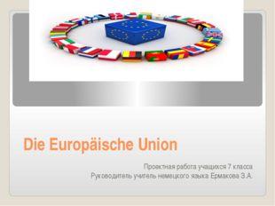 Die Europäische Union Проектная работа учащихся 7 класса Руководитель учитель