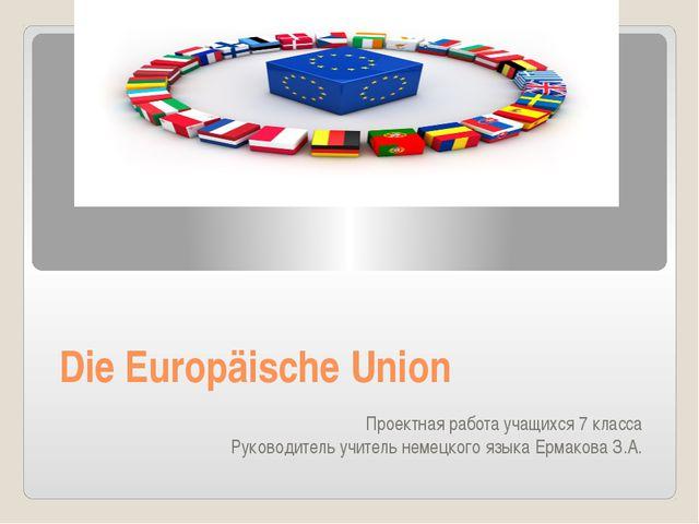 Die Europäische Union Проектная работа учащихся 7 класса Руководитель учитель...