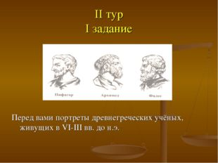 II тур I задание Перед вами портреты древнегреческих учёных, живущих в VI-III