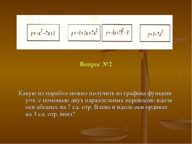 Вопрос №2 Какую из парабол можно получить из графика функции y=x2 с помощью д...