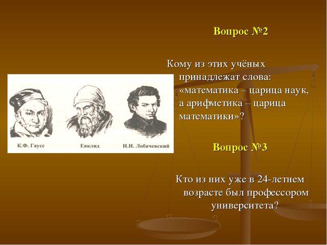 Вопрос №2 Кому из этих учёных принадлежат слова: «математика – царица наук, а...
