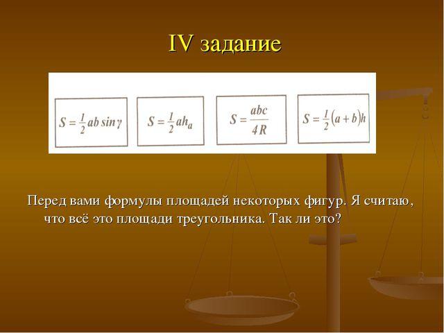 IV задание Перед вами формулы площадей некоторых фигур. Я считаю, что всё эт...