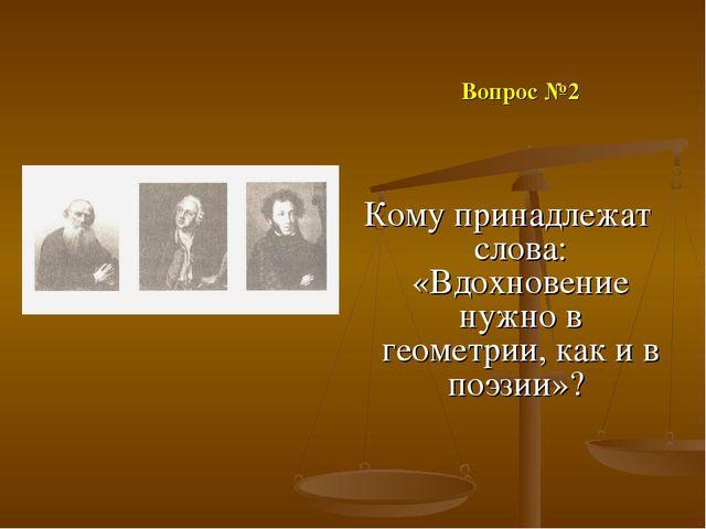 Вопрос №2 Кому принадлежат слова: «Вдохновение нужно в геометрии, как и в по...