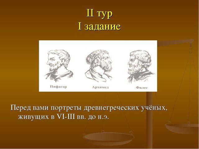 II тур I задание Перед вами портреты древнегреческих учёных, живущих в VI-III...