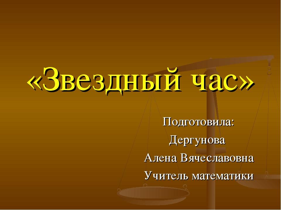 «Звездный час» Подготовила: Дергунова Алена Вячеславовна Учитель математики