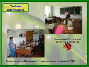 Учебная деятельность Банзанова С.Б. учитель биологии и экологии Занятие ведет