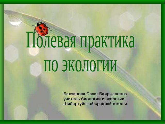 Банзанова Сэсэг Баяржаповна учитель биологии и экологии Шибертуйской средней...