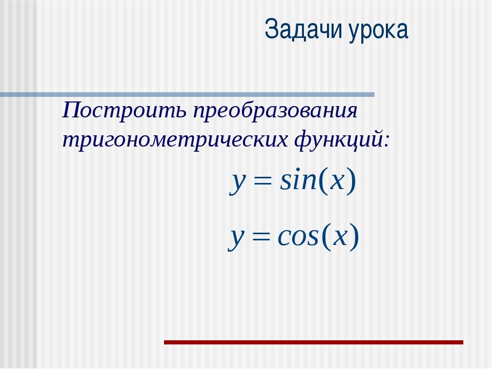 Задачи урока Построить преобразования тригонометрических функций: