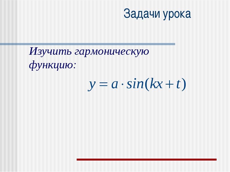 Задачи урока Изучить гармоническую функцию: