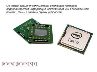 П Р О Ц Е С С О Р Основной элемент компьютера, с помощью которого обрабатывае