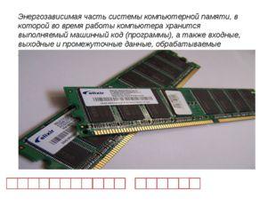 Энергозависимая часть системы компьютерной памяти, в которой во время работы