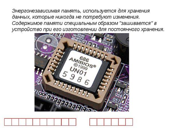 Энергонезависимая память, используется для хранения данных, которые никогда...