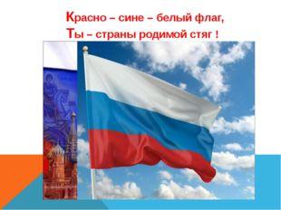 Красно – сине – белый флаг, Ты – страны родимой стяг ! Красно - сине - белый