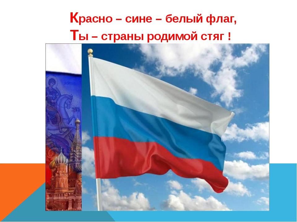 Красно – сине – белый флаг, Ты – страны родимой стяг ! Красно - сине - белый...