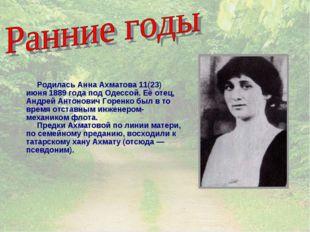 Родилась Анна Ахматова 11(23) июня 1889 года под Одессой. Её отец, Андрей Ан