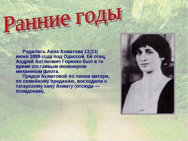 Родилась Анна Ахматова 11(23) июня 1889 года под Одессой. Её отец, Андрей Ан...