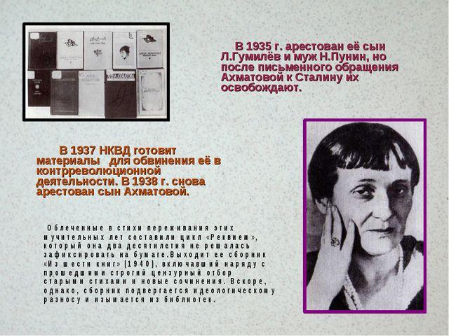 В 1935 г. арестован её сын Л.Гумилёв и муж Н.Пунин, но после письменного обр...