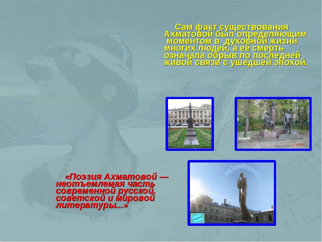 Сам факт существования Ахматовой был определяющим моментом в духовной жизни...