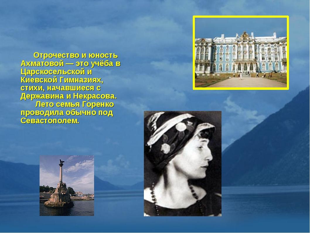 Отрочество и юность Ахматовой — это учёба в Царскосельской и Киевской Гимназ...