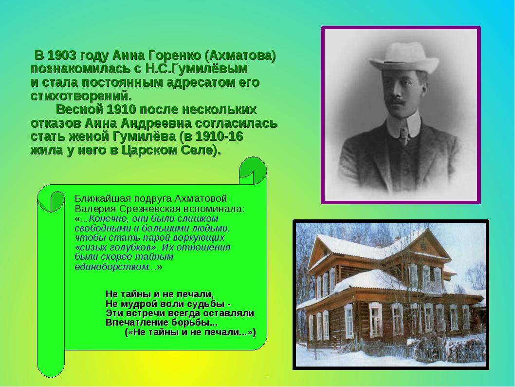В 1903 году Анна Горенко (Ахматова) познакомилась с Н.С.Гумилёвым и стала по...