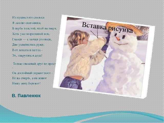 В. Павленюк Из пушистого снежка Я леплю снеговика: В шубе толстой, чтоб не ме...