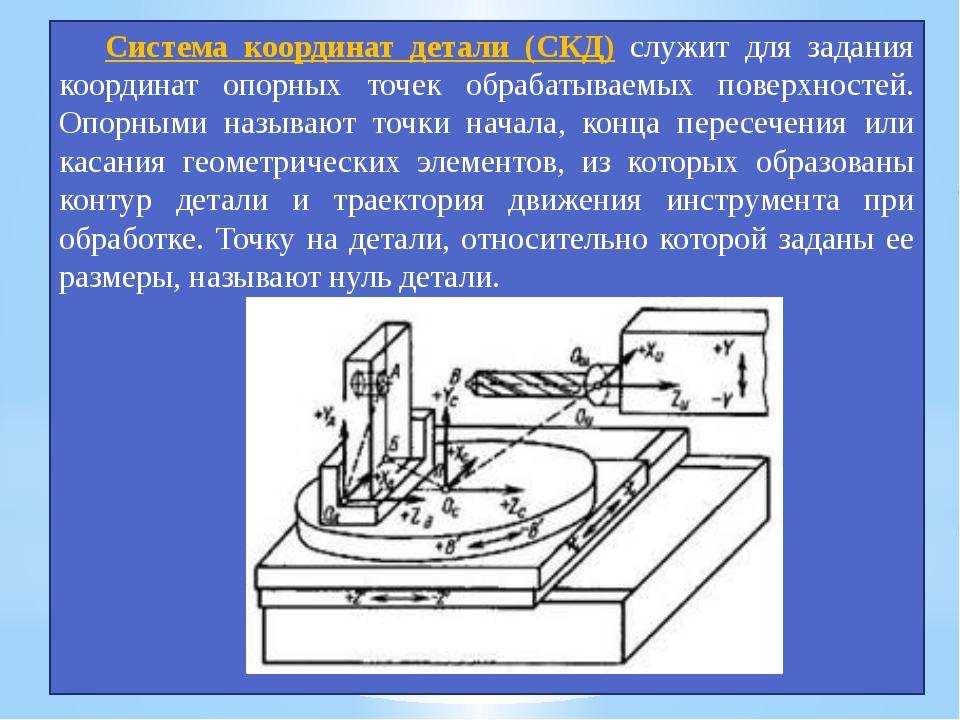 Система координат детали (СКД) служит для задания координат опорных точек об...