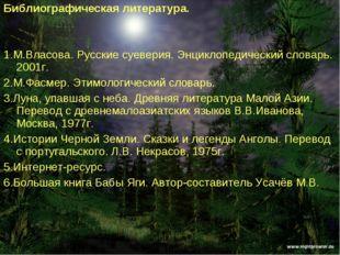 Библиографическая литература. 1.М.Власова. Русские суеверия. Энциклопедически