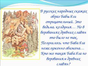 В русских народных сказках образ Бабы Яги отрицательный. Это ведьма, колдунья