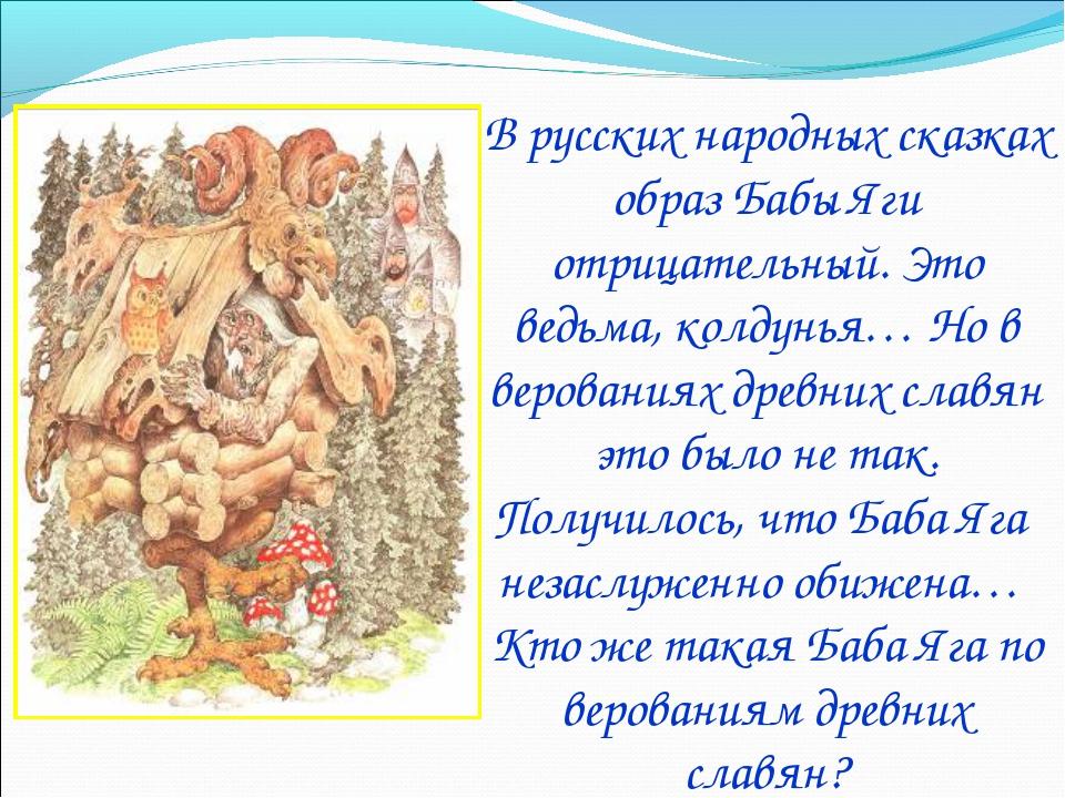 В русских народных сказках образ Бабы Яги отрицательный. Это ведьма, колдунья...