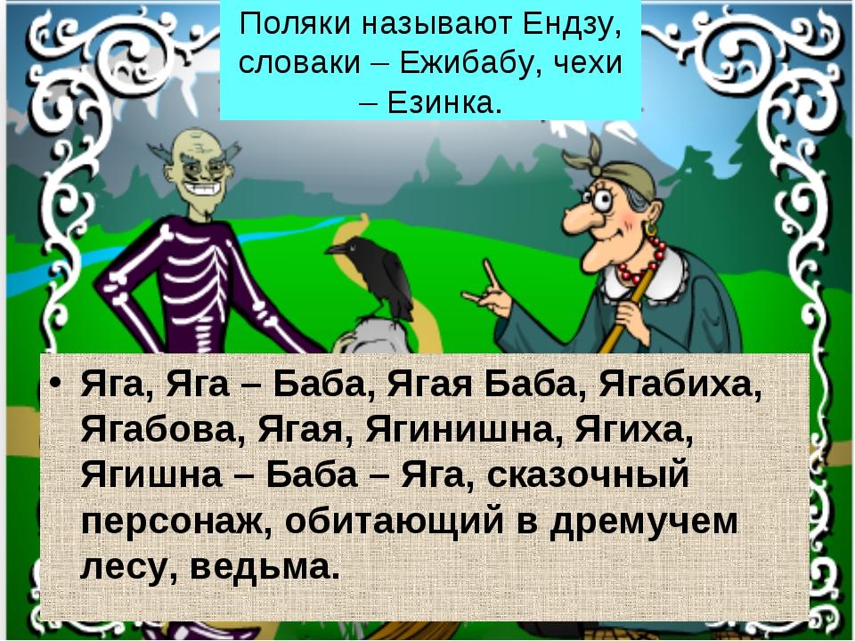 Поляки называют Ендзу, словаки – Ежибабу, чехи – Езинка. Яга, Яга – Баба, Яга...