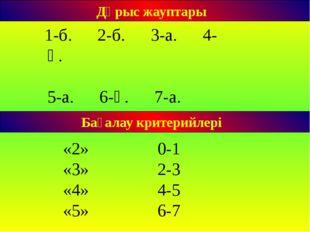 Бағалау критерийлері Дұрыс жауптары 1-б. 2-б. 3-а. 4-ә. 5-а. 6-ә. 7-а. «2» 0-